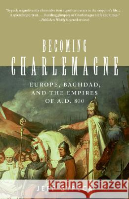 Becoming Charlemagne: Europe, Baghdad, and the Empires of A.D. 800 Jeff Sypeck 9780060797072