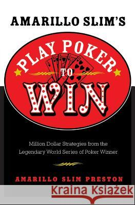 Amarillo Slim's Play Poker to Win: Million Dollar Strategies from the Legendary World Series of Poker Winner Amarillo Slim Preston 9780060817558