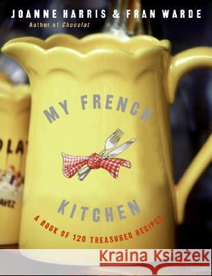 My French Kitchen: A Book of 120 Treasured Recipes Joanne Harris Fran Warde 9780060820947