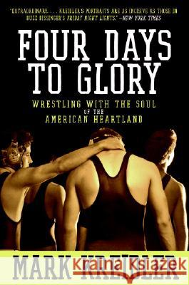 Four Days to Glory: Wrestling with the Soul of the American Heartland Mark Kreidler 9780060823191