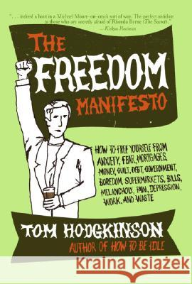 The Freedom Manifesto: How to Free Yourself from Anxiety, Fear, Mortgages, Money, Guilt, Debt, Government, Boredom, Supermarkets, Bills, Mela Tom Hodgkinson 9780060823221