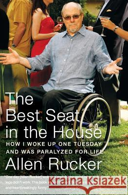 The Best Seat in the House: How I Woke Up One Tuesday and Was Paralyzed for Life Allen Rucker 9780060825294