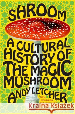 Shroom: A Cultural History of the Magic Mushroom Andy Letcher 9780060828295