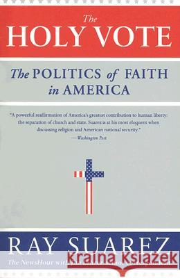 The Holy Vote: The Politics of Faith in America Ray Suarez 9780060829988