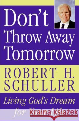 Don't Throw Away Tomorrow: Living God's Dream for Your Life Robert H. Schuller 9780060832964