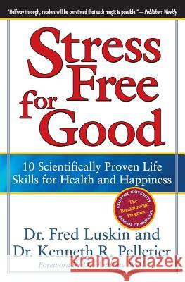 Stress Free for Good: 10 Scientifically Proven Life Skills for Health and Happiness Fred Luskin Kenneth R. Pelletier 9780060832995