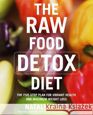 The Raw Food Detox Diet: The Five-Step Plan for Vibrant Health and Maximum Weight Loss Natalia Rose 9780060834371
