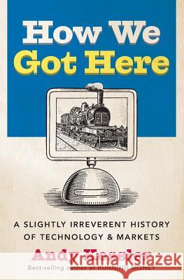 How We Got Here: A Slightly Irreverent History of Technology and Markets Andy Kessler 9780060840976 HarperCollins Publishers