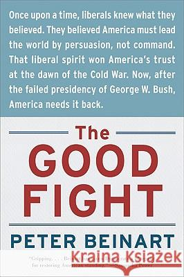The Good Fight: Why Liberals---And Only Liberals---Can Win the War on Terror and Make America Great Again Peter Beinart 9780060841607