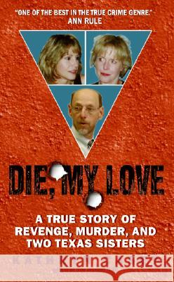 Die, My Love: A True Story of Revenge, Murder, and Two Texas Sisters Kathryn Casey 9780060846206