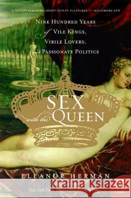 Sex with the Queen : 900 Years of Vile Kings, Virile Lovers, and Passionate Politics Eleanor Herman 9780060846749