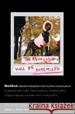 The Revolution Will Be Accessorized: Blackbook Presents Dispatches from the New Counterculture Aaron Hicklin 9780060847326