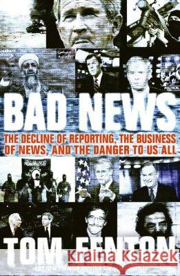 Bad News: The Decline of Reporting, the Business of News, and the Danger to Us All Tom Fenton 9780060853952