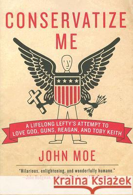 Conservatize Me: A Lifelong Lefty's Attempt to Love God, Guns, Reagan, & Toby Keith John Moe 9780060854027