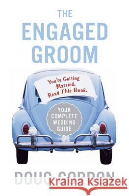 The Engaged Groom: You're Getting Married. Read This Book. Doug Gordon 9780060855826
