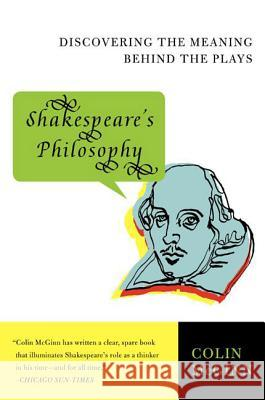Shakespeare's Philosophy: Discovering the Meaning Behind the Plays Colin McGinn 9780060856168