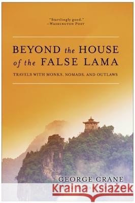Beyond the House of the False Lama: Travels with Monks, Nomads, and Outlaws George Crane 9780060858285