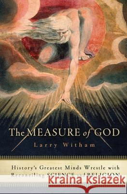 The Measure of God: History's Greatest Minds Wrestle with Reconciling Science and Religion Larry Witham 9780060858339