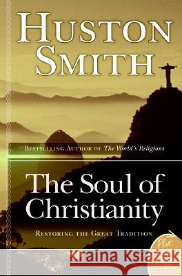The Soul Of Christianity : Restoring The Great Tradition Huston Smith 9780060858353
