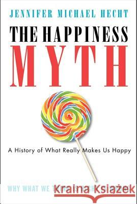 The Happiness Myth: The Historical Antidote to What Isn't Working Today Jennifer Michael Hecht 9780060859503