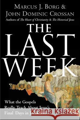 The Last Week: What the Gospels Really Teach about Jesus's Final Days in Jerusalem Marcus J. Borg John Dominic Crossan 9780060872601