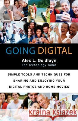 Going Digital: Simple Tools and Techniques for Sharing and Enjoying Your Digital Photos and Home Movies Alex L. Goldfayn 9780060873189