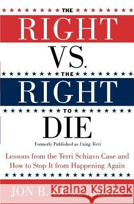 The Right vs. the Right to Die: Lessons from the Terri Schiavo Case and How to Stop It from Happening Again Jon Eisenberg 9780060877347