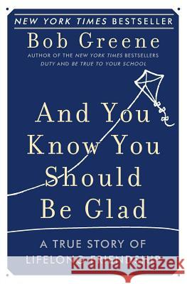 And You Know You Should Be Glad: A True Story of Lifelong Friendship Bob Greene 9780060881948