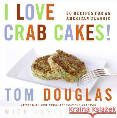 I Love Crab Cakes!: 50 Recipes for an American Classic Tom Douglas Robin Layton Shelly Lance 9780060881962