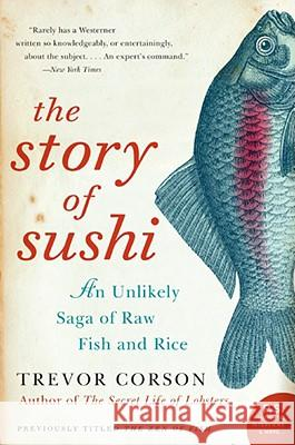 The Story of Sushi: An Unlikely Saga of Raw Fish and Rice Trevor Corson 9780060883515