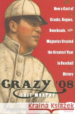 Crazy '08: How a Cast of Cranks, Rogues, Boneheads, and Magnates Created the Greatest Year in Baseball History Cait Murphy 9780060889388