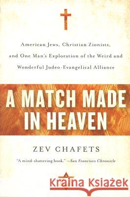 A Match Made in Heaven: American Jews, Christian Zionists, and One Man's Exploration of the Weird and Wonderful Judeo-Evangelical Alliance Zev Chafets 9780060890599