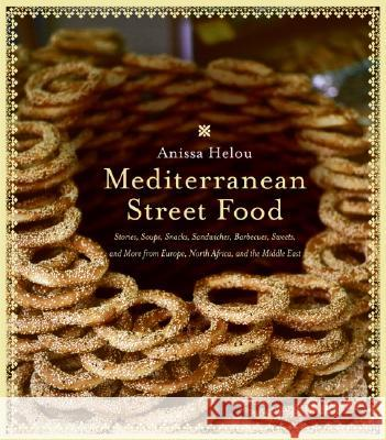Mediterranean Street Food: Stories, Soups, Snacks, Sandwiches, Barbecues, Sweets, and More from Europe, North Africa, and the Middle East Anissa Helou Anissa Helou 9780060891510