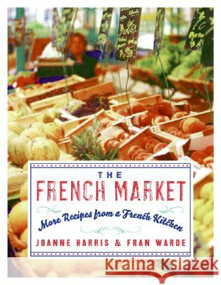 The French Market: More Recipes from a French Kitchen Joanne Harris Fran Warde 9780060893132
