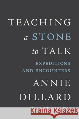 Teaching a Stone to Talk: Expeditions and Encounters Annie Dillard 9780060915414