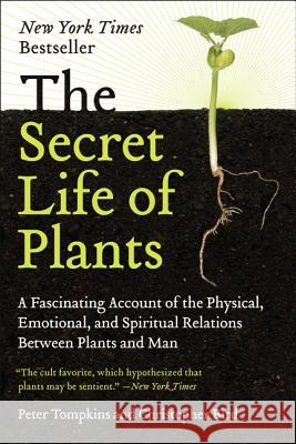 The Secret Life of Plants: A Fascinating Account of the Physical, Emotional, and Spiritual Relations Between Plants and Man Peter Tompkins Christopher O. Bird 9780060915872