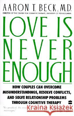 Love Is Never Enough: How Couples Can Overcome Misunderstandings, Resolve Conflicts, and Solve Aaron T. Beck 9780060916046