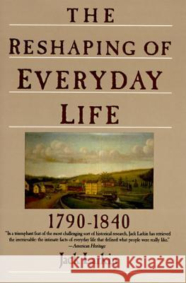 The Reshaping of Everyday Life: 1790-1840 Jack Larkin 9780060916060