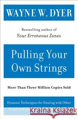 Pulling Your Own Strings: Dynamic Techniques for Dealing with Other People and Living Your Life as You Choose Wayne W. Dyer 9780060919757