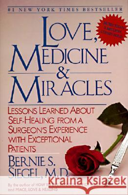 Love, Medicine and Miracles: Lessons Learned about Self-Healing from a Surgeon's Experience with Exceptional Patients Bernie S. Siegel Siegel 9780060919832