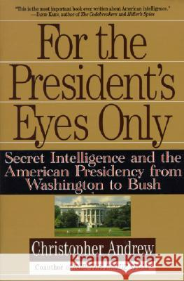 For the President's Eyes Only: Secret Intelligence and the American Presidency from Washington to Bush Christopher Andrew 9780060921781