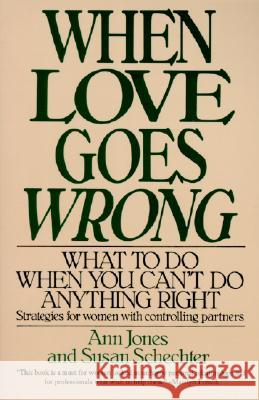When Love Goes Wrong: What to Do When You Can't Do Anything Right Ann Jones Susan Schechter 9780060923693