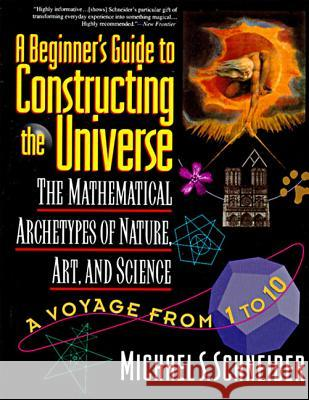 The Beginner's Guide to Constructing the Universe: The Mathematical Archetypes of Nature, Art, and Science Michael S. Schneider 9780060926717
