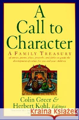 A Call to Character: Family Treasury of Stories, Poems, Plays, Proverbs, and Fables to Guide the Deve Colin Greer Herbert R. Kohl 9780060927875 Harper Perennial