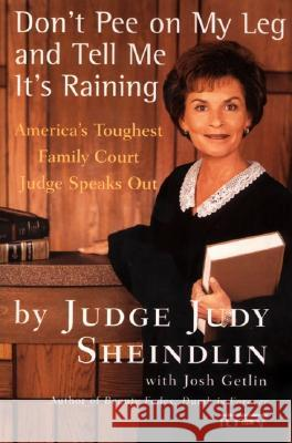 Don't Pee on My Leg and Tell Me It's Raining: America's Toughest Family Court Judge Speaks Out Judy Sheindlin Josh Getlin 9780060927943