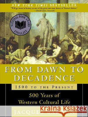 From Dawn to Decadence: 1500 to the Present: 500 Years of Western Cultural Life Jacques Barzun 9780060928834