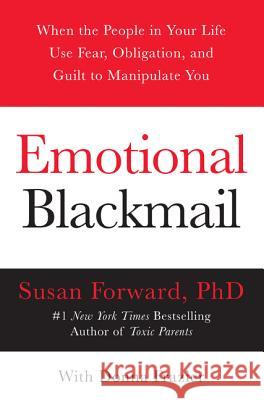 Emotional Blackmail : When the People in Your Life Use Fear, Obligation, and Guilt to Manipulate You Susan Forward Donna Frazier Donna Frazier 9780060928971