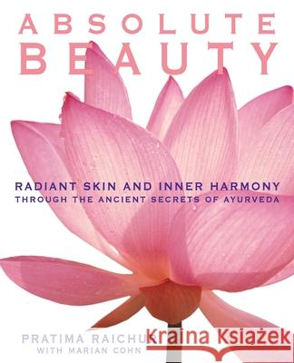 Absolute Beauty: Radiant Skin and Inner Harmony Through the Ancient Secrets of Ayurveda Pratima Raichur Marian Cohn 9780060929107