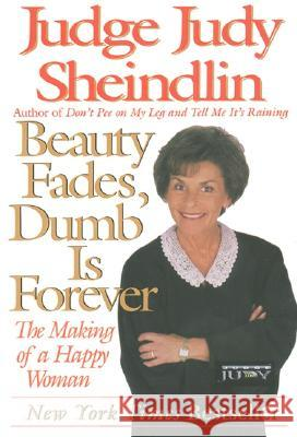 Beauty Fades/Dumb Is Forever: The Making of a Happy Woman Judy Sheindlin Judge Judy Sheindlin 9780060929916