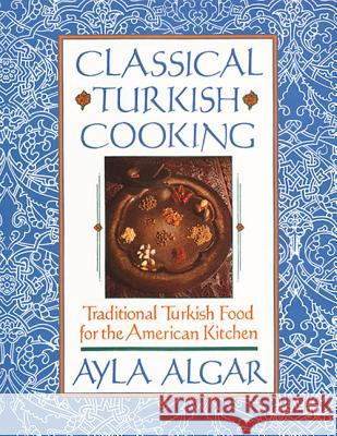 Classical Turkish Cooking: Traditional Turkish Food for the American Kitchen Ayla Algar 9780060931636